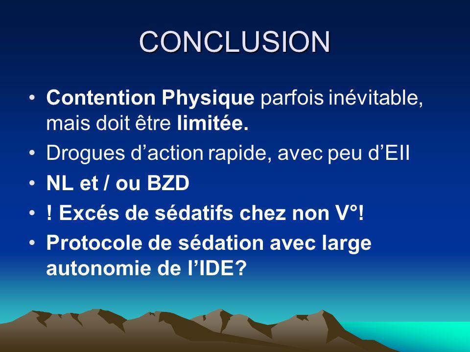 CONCLUSION Contention Physique parfois inévitable, mais doit être limitée. Drogues daction rapide, avec peu dEII NL et / ou BZD ! Excés de sédatifs ch
