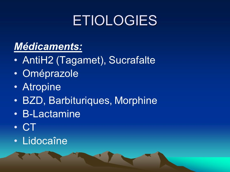 ETIOLOGIES Médicaments: AntiH2 (Tagamet), Sucrafalte Oméprazole Atropine BZD, Barbituriques, Morphine B-Lactamine CT Lidocaîne
