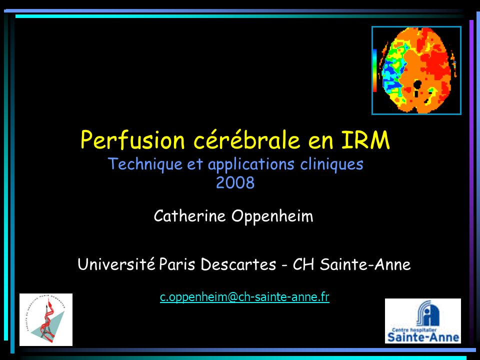 Perfusion cérébrale en IRM Technique et applications cliniques 2008 Catherine Oppenheim Université Paris Descartes - CH Sainte-Anne c.oppenheim@ch-sai