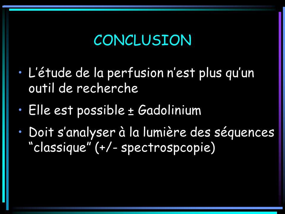 CONCLUSION Létude de la perfusion nest plus quun outil de recherche Elle est possible ± Gadolinium Doit sanalyser à la lumière des séquences classique