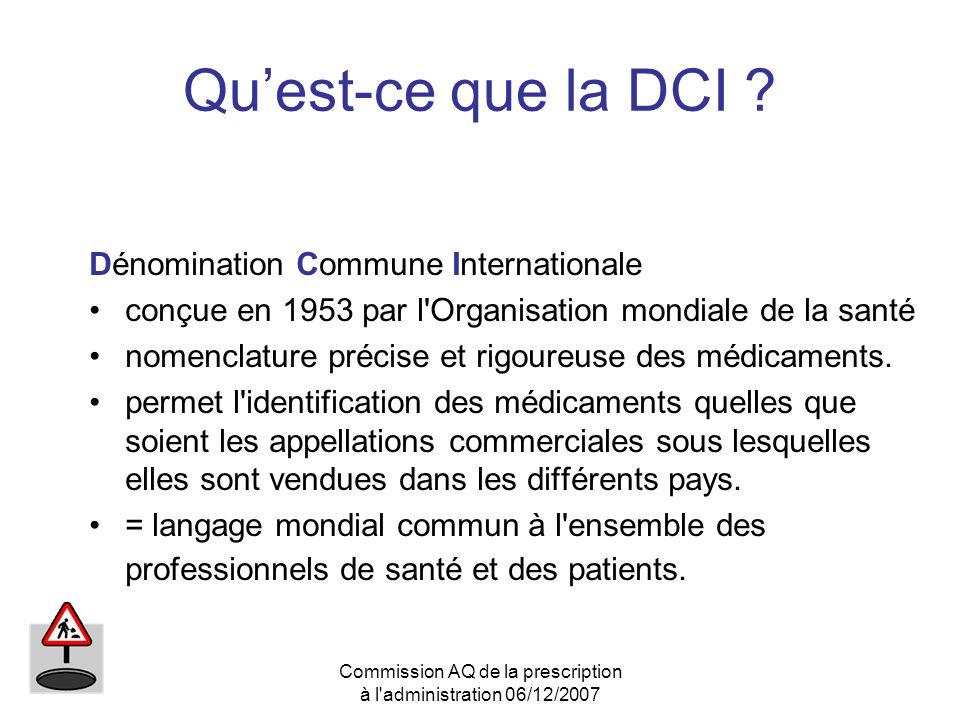 Commission AQ de la prescription à l'administration 06/12/2007 Quest-ce que la DCI ? Dénomination Commune Internationale conçue en 1953 par l'Organisa