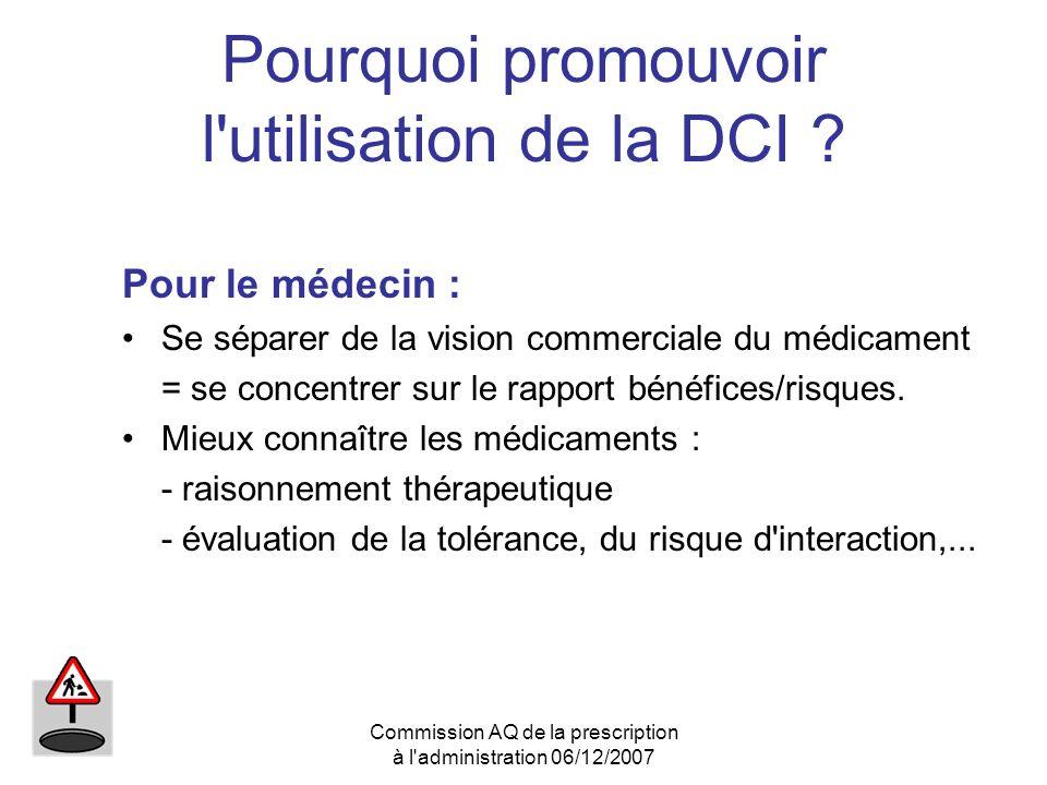 Commission AQ de la prescription à l'administration 06/12/2007 Pourquoi promouvoir l'utilisation de la DCI ? Pour le médecin : Se séparer de la vision