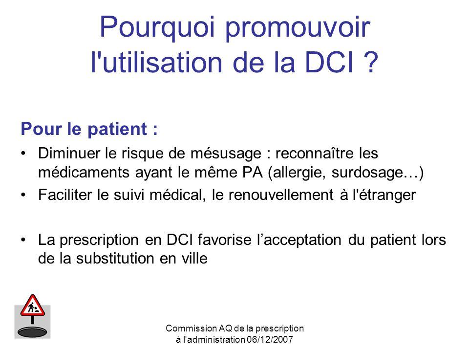 Commission AQ de la prescription à l'administration 06/12/2007 Pourquoi promouvoir l'utilisation de la DCI ? Pour le patient : Diminuer le risque de m