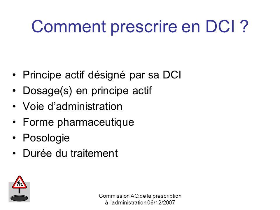 Commission AQ de la prescription à l'administration 06/12/2007 Comment prescrire en DCI ? Principe actif désigné par sa DCI Dosage(s) en principe acti