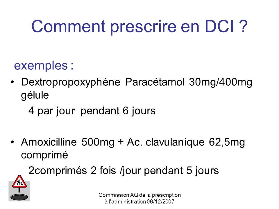 Commission AQ de la prescription à l'administration 06/12/2007 Comment prescrire en DCI ? exemples : Dextropropoxyphène Paracétamol 30mg/400mg gélule