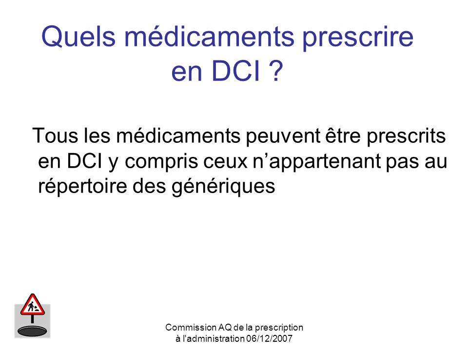 Commission AQ de la prescription à l'administration 06/12/2007 Quels médicaments prescrire en DCI ? Tous les médicaments peuvent être prescrits en DCI