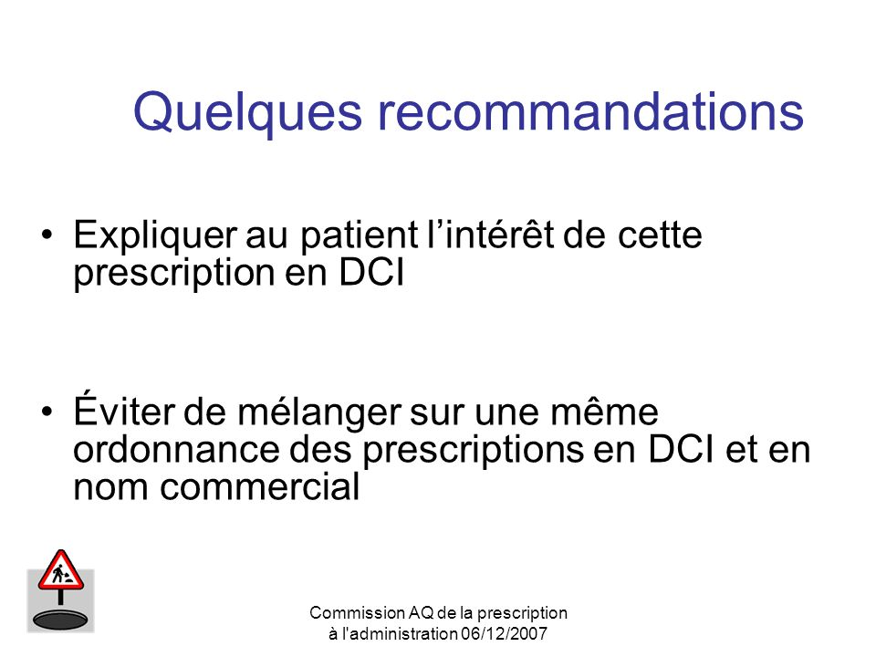 Commission AQ de la prescription à l'administration 06/12/2007 Quelques recommandations Expliquer au patient lintérêt de cette prescription en DCI Évi