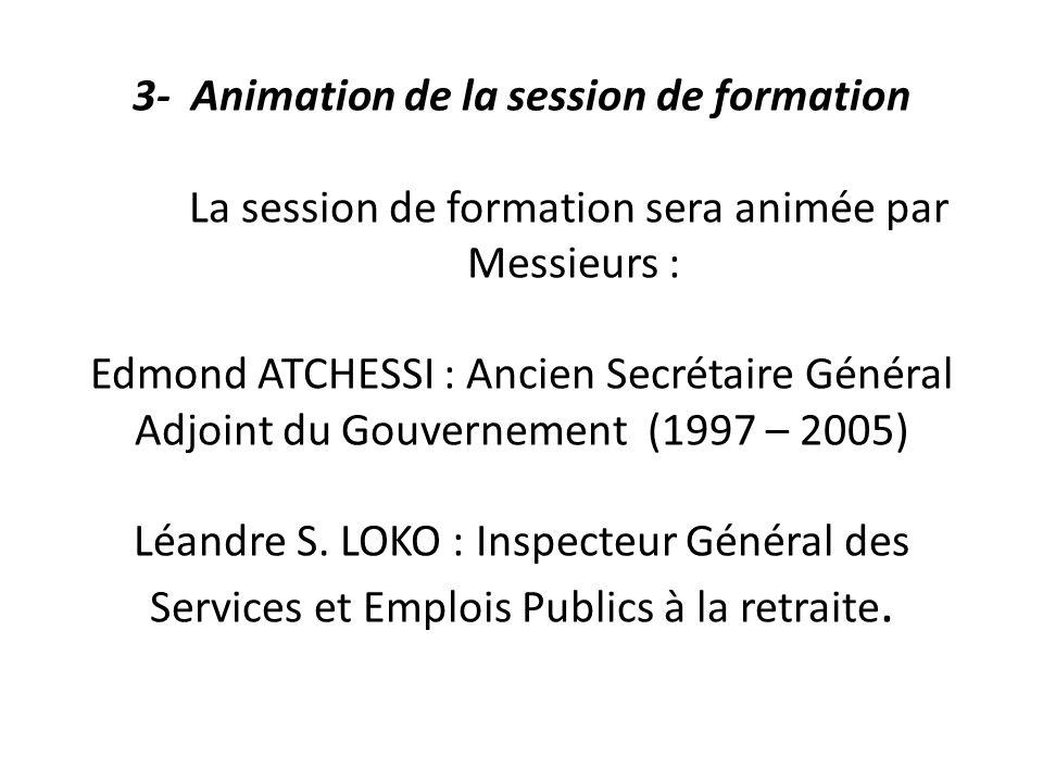 3- Animation de la session de formation La session de formation sera animée par Messieurs : Edmond ATCHESSI : Ancien Secrétaire Général Adjoint du Gou