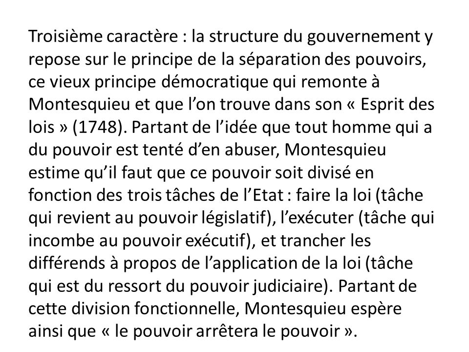 Troisième caractère : la structure du gouvernement y repose sur le principe de la séparation des pouvoirs, ce vieux principe démocratique qui remonte