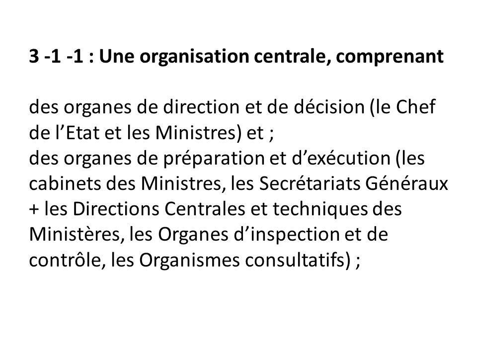 3 -1 -1 : Une organisation centrale, comprenant des organes de direction et de décision (le Chef de lEtat et les Ministres) et ; des organes de prépar