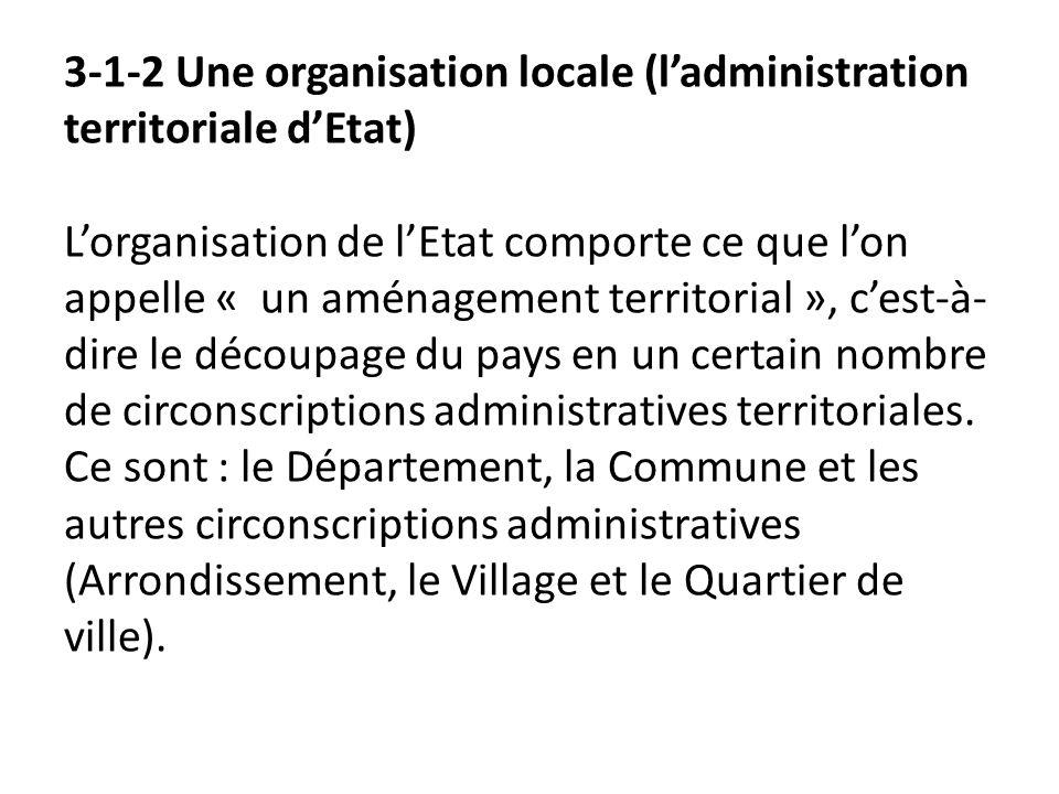 3-1-2 Une organisation locale (ladministration territoriale dEtat) Lorganisation de lEtat comporte ce que lon appelle « un aménagement territorial »,