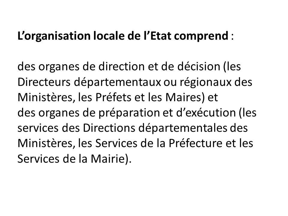 Lorganisation locale de lEtat comprend : des organes de direction et de décision (les Directeurs départementaux ou régionaux des Ministères, les Préfe