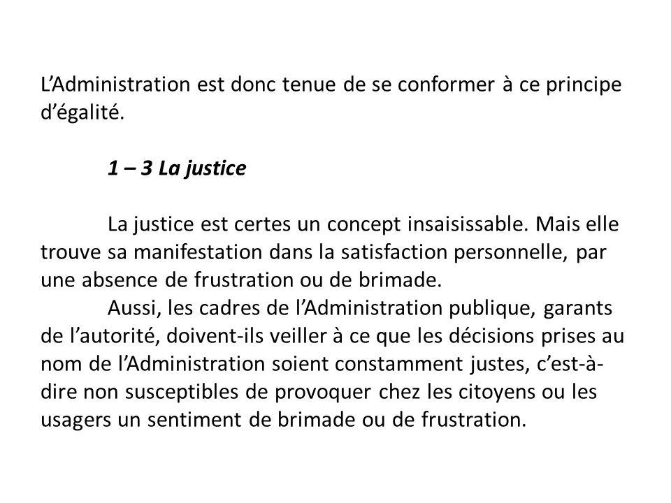 LAdministration est donc tenue de se conformer à ce principe dégalité. 1 – 3 La justice La justice est certes un concept insaisissable. Mais elle trou