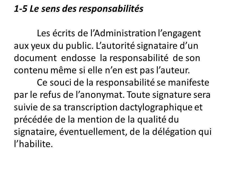 1-5 Le sens des responsabilités Les écrits de lAdministration lengagent aux yeux du public. Lautorité signataire dun document endosse la responsabilit