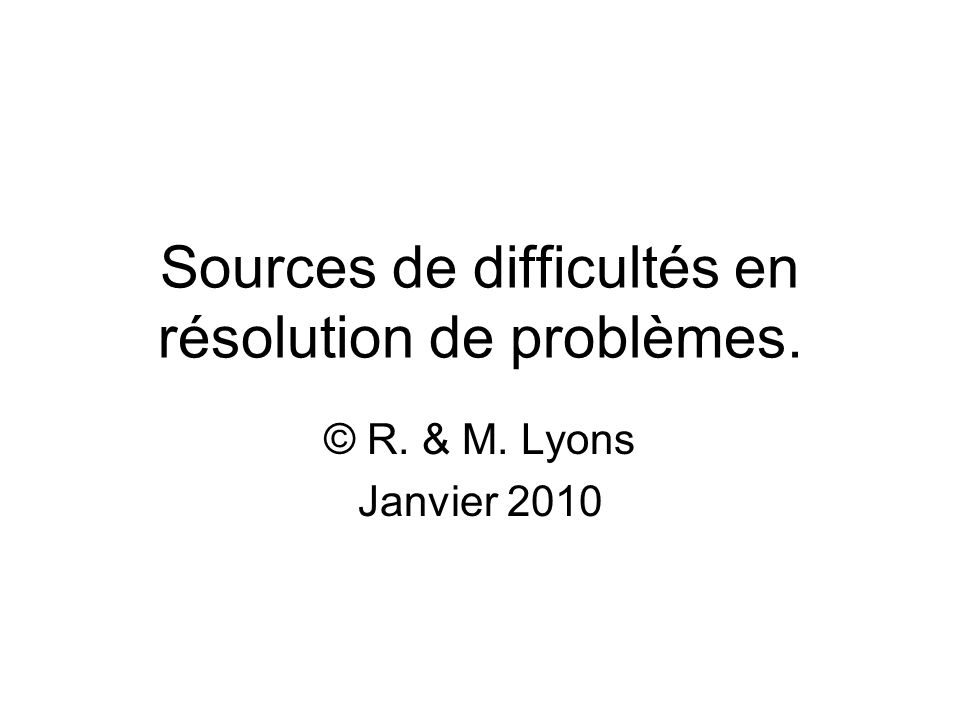 Sources de difficultés en résolution de problèmes. © R. & M. Lyons Janvier 2010