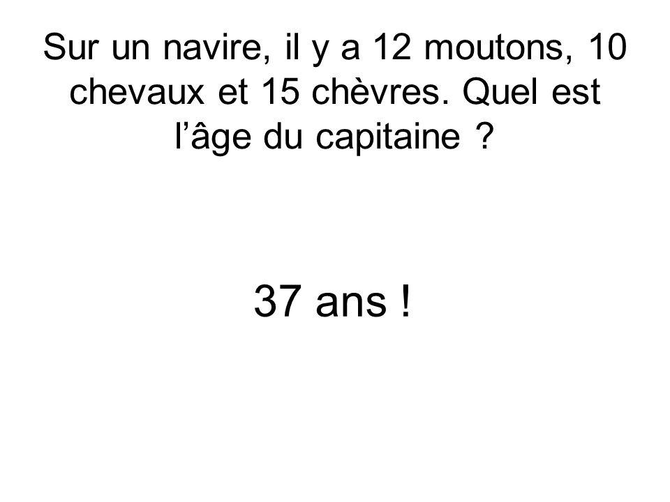 Sur un navire, il y a 12 moutons, 10 chevaux et 15 chèvres. Quel est lâge du capitaine ? 37 ans !