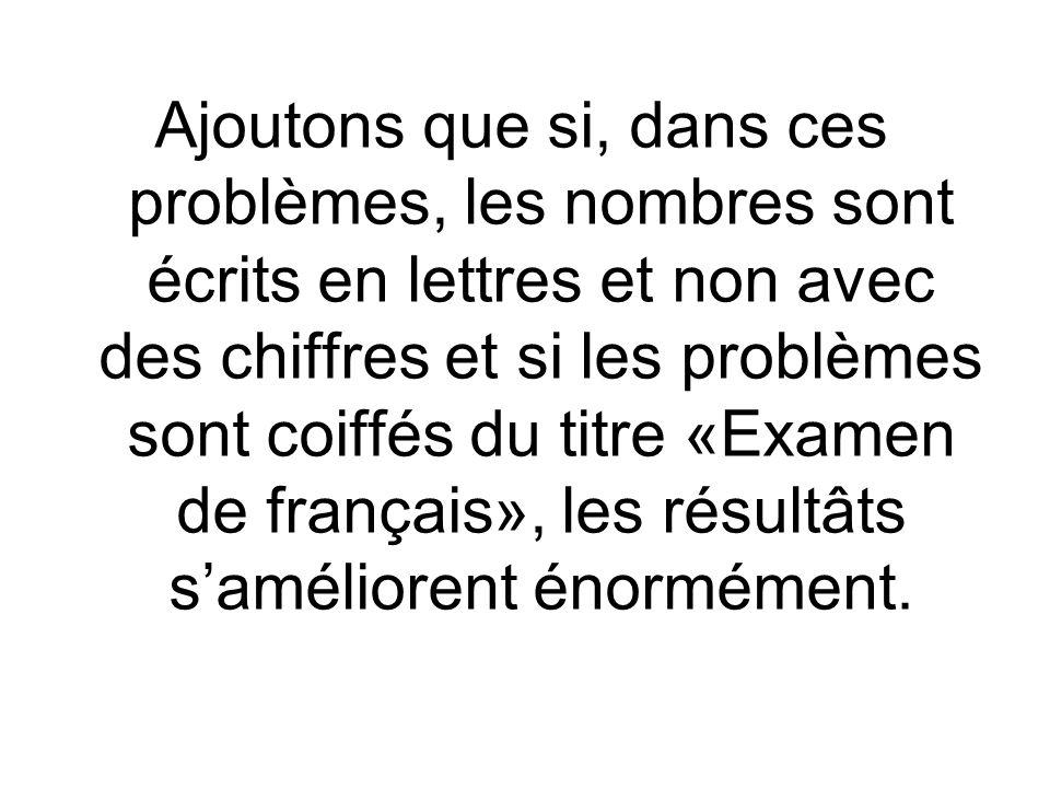 Ajoutons que si, dans ces problèmes, les nombres sont écrits en lettres et non avec des chiffres et si les problèmes sont coiffés du titre «Examen de français», les résultâts saméliorent énormément.
