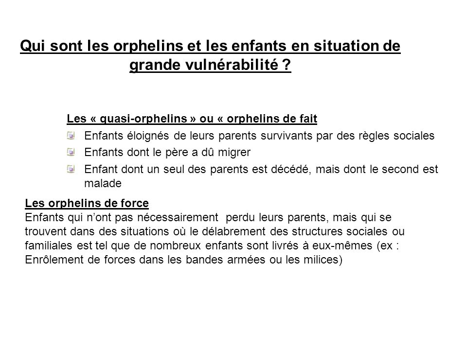Qui sont les orphelins et les enfants en situation de grande vulnérabilité ? Les « quasi-orphelins » ou « orphelins de fait Enfants éloignés de leurs