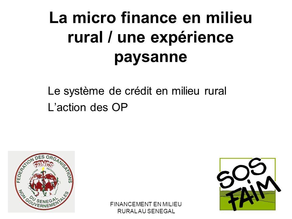 FINANCEMENT EN MILIEU RURAL AU SENEGAL La micro finance en milieu rural / une expérience paysanne Le système de crédit en milieu rural Laction des OP