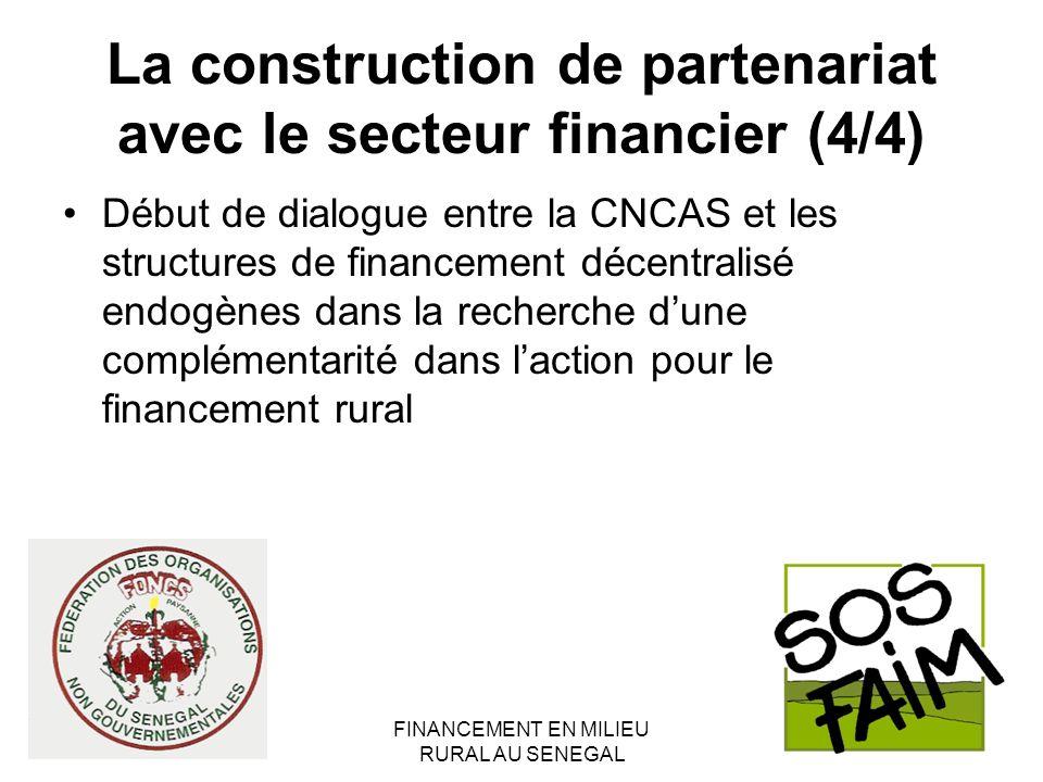 FINANCEMENT EN MILIEU RURAL AU SENEGAL La construction de partenariat avec le secteur financier (4/4) Début de dialogue entre la CNCAS et les structures de financement décentralisé endogènes dans la recherche dune complémentarité dans laction pour le financement rural