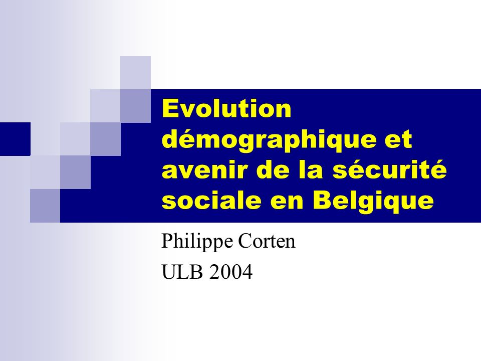 Evolution démographique et avenir de la sécurité sociale en Belgique Philippe Corten ULB 2004