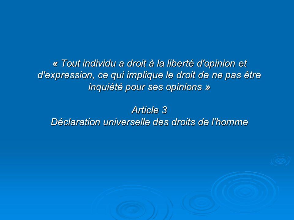 « Tout individu a droit à la liberté d'opinion et d'expression, ce qui implique le droit de ne pas être inquiété pour ses opinions » Article 3 Déclara