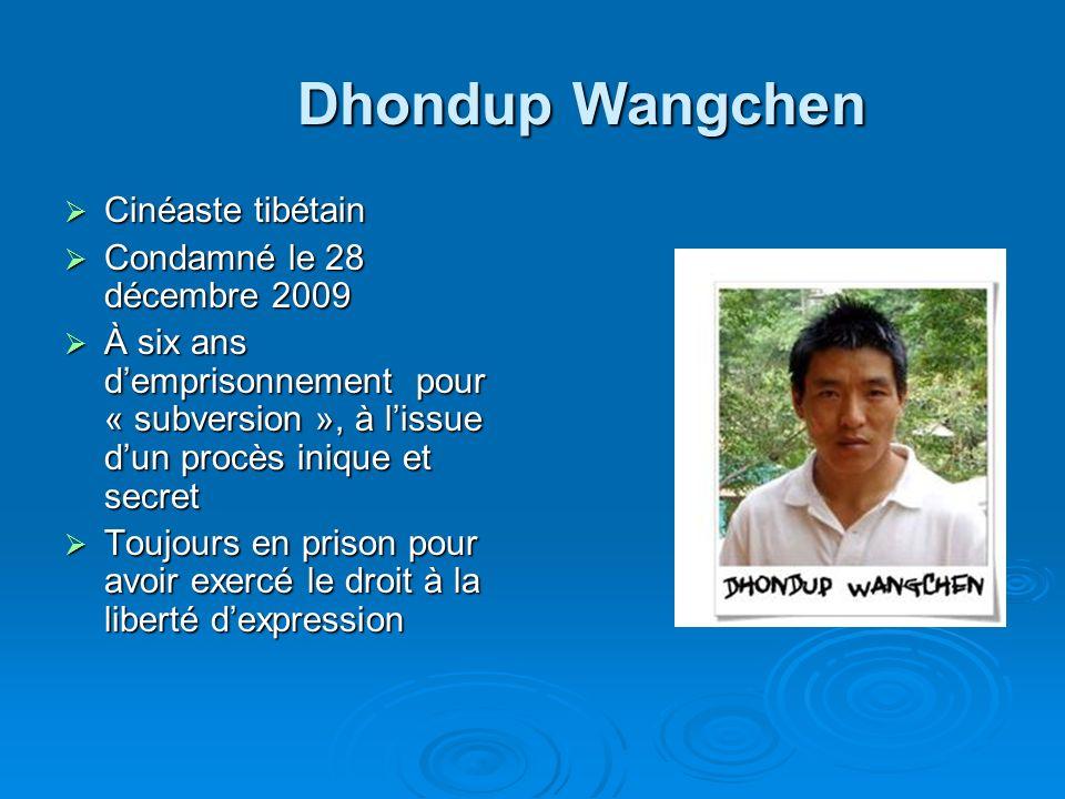 Dhondup Wangchen Cinéaste tibétain Cinéaste tibétain Condamné le 28 décembre 2009 Condamné le 28 décembre 2009 À six ans demprisonnement pour « subversion », à lissue dun procès inique et secret À six ans demprisonnement pour « subversion », à lissue dun procès inique et secret Toujours en prison pour avoir exercé le droit à la liberté dexpression Toujours en prison pour avoir exercé le droit à la liberté dexpression