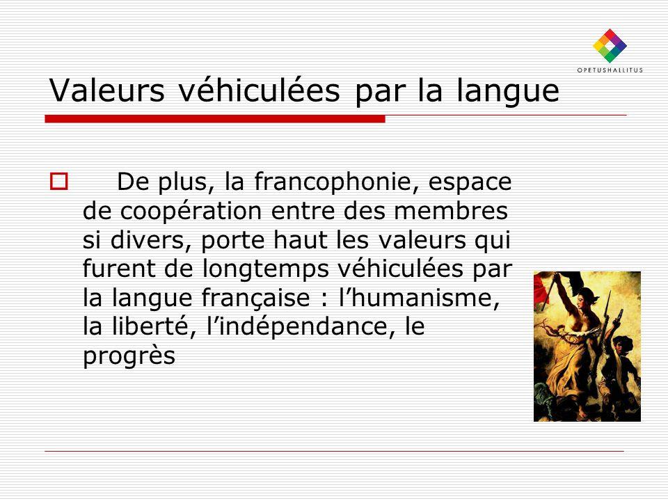 Valeurs véhiculées par la langue De plus, la francophonie, espace de coopération entre des membres si divers, porte haut les valeurs qui furent de longtemps véhiculées par la langue française : lhumanisme, la liberté, lindépendance, le progrès