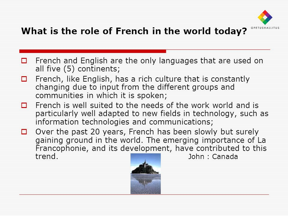 What is the role of French in the world today? French and English are the only languages that are used on all five (5) continents; French, like Englis