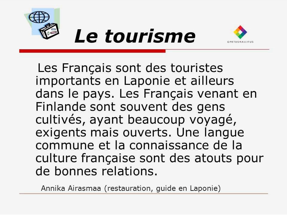 Le tourisme Les Français sont des touristes importants en Laponie et ailleurs dans le pays. Les Français venant en Finlande sont souvent des gens cult