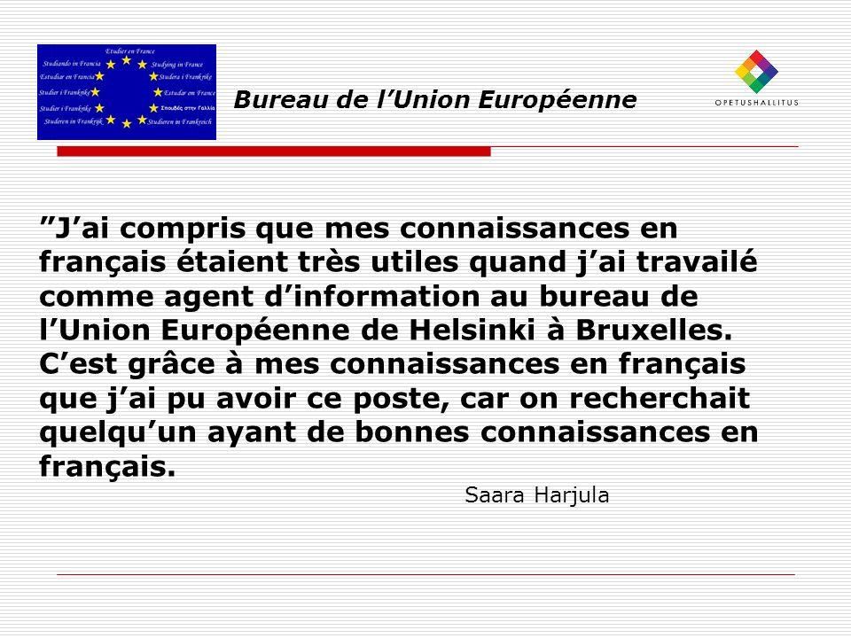 Bureau de lUnion Européenne Jai compris que mes connaissances en français étaient très utiles quand jai travailé comme agent dinformation au bureau de lUnion Européenne de Helsinki à Bruxelles.