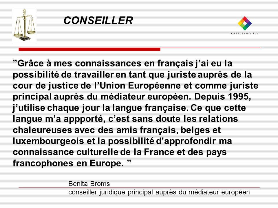 CONSEILLER Grâce à mes connaissances en français jai eu la possibilité de travailler en tant que juriste auprès de la cour de justice de lUnion Européenne et comme juriste principal auprès du médiateur européen.
