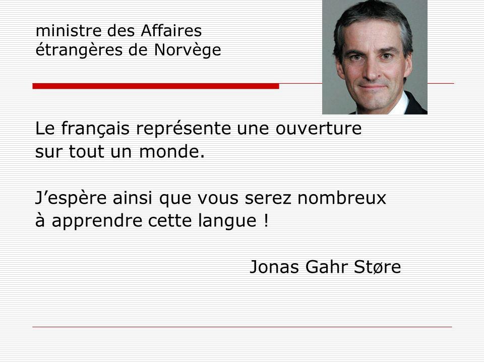 ministre des Affaires étrangères de Norvège Le français représente une ouverture sur tout un monde. Jespère ainsi que vous serez nombreux à apprendre