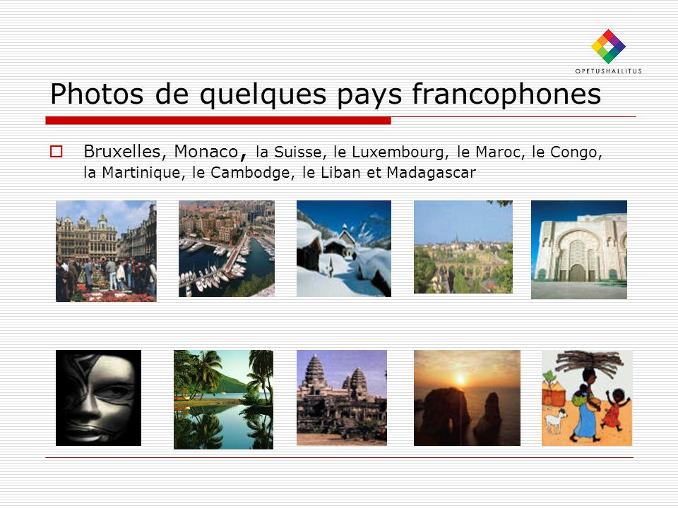 Photos de quelques pays francophones Bruxelles, Monaco, la Suisse, le Luxembourg, le Maroc, le Congo, la Martinique, le Cambodge, le Liban et Madagascar