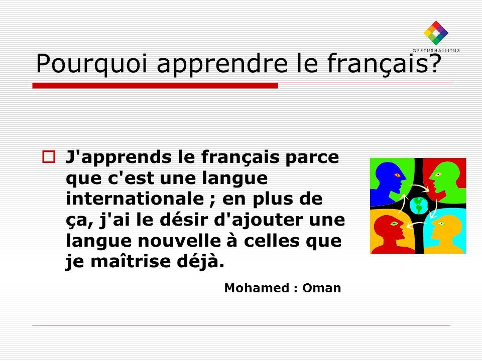 Pourquoi apprendre le français? J'apprends le français parce que c'est une langue internationale ; en plus de ça, j'ai le désir d'ajouter une langue n