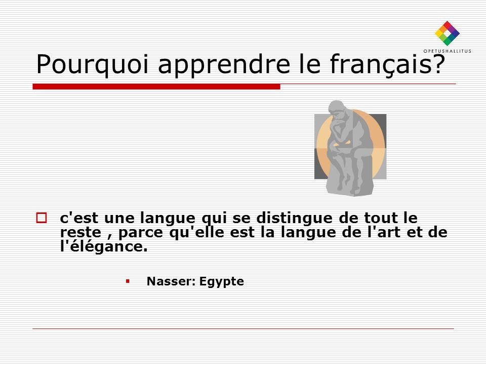 Pourquoi apprendre le français? c'est une langue qui se distingue de tout le reste, parce qu'elle est la langue de l'art et de l'élégance. Nasser: Egy