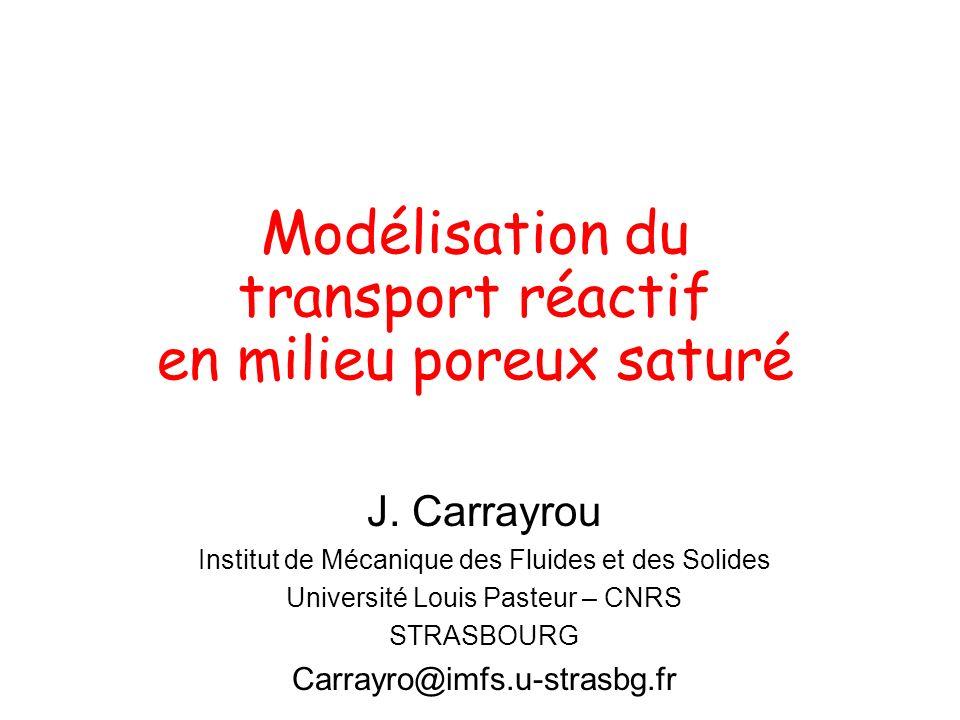 Modélisation du transport réactif en milieu poreux saturé J. Carrayrou Institut de Mécanique des Fluides et des Solides Université Louis Pasteur – CNR