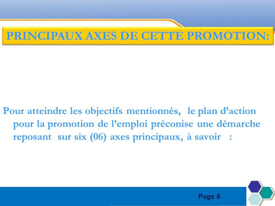Page 6 Pour atteindre les objectifs mentionnés, le plan daction pour la promotion de lemploi préconise une démarche reposant sur six (06) axes principaux, à savoir : PRINCIPAUX AXES DE CETTE PROMOTION: