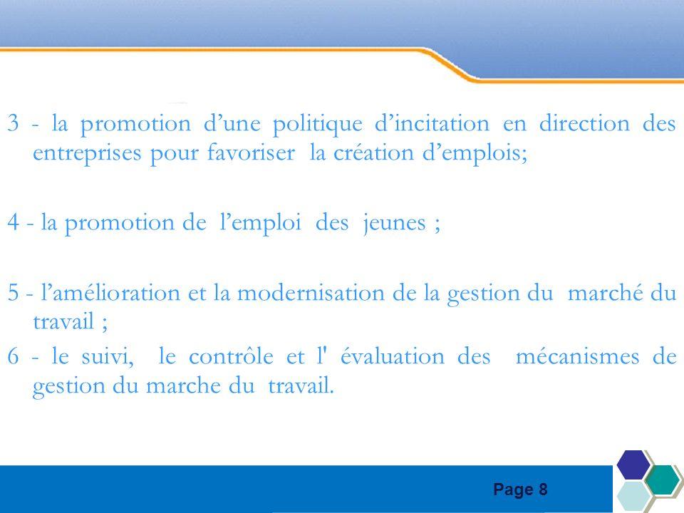 Page 8 3 - la promotion dune politique dincitation en direction des entreprises pour favoriser la création demplois; 4 - la promotion de lemploi des jeunes ; 5 - lamélioration et la modernisation de la gestion du marché du travail ; 6 - le suivi, le contrôle et l évaluation des mécanismes de gestion du marche du travail.