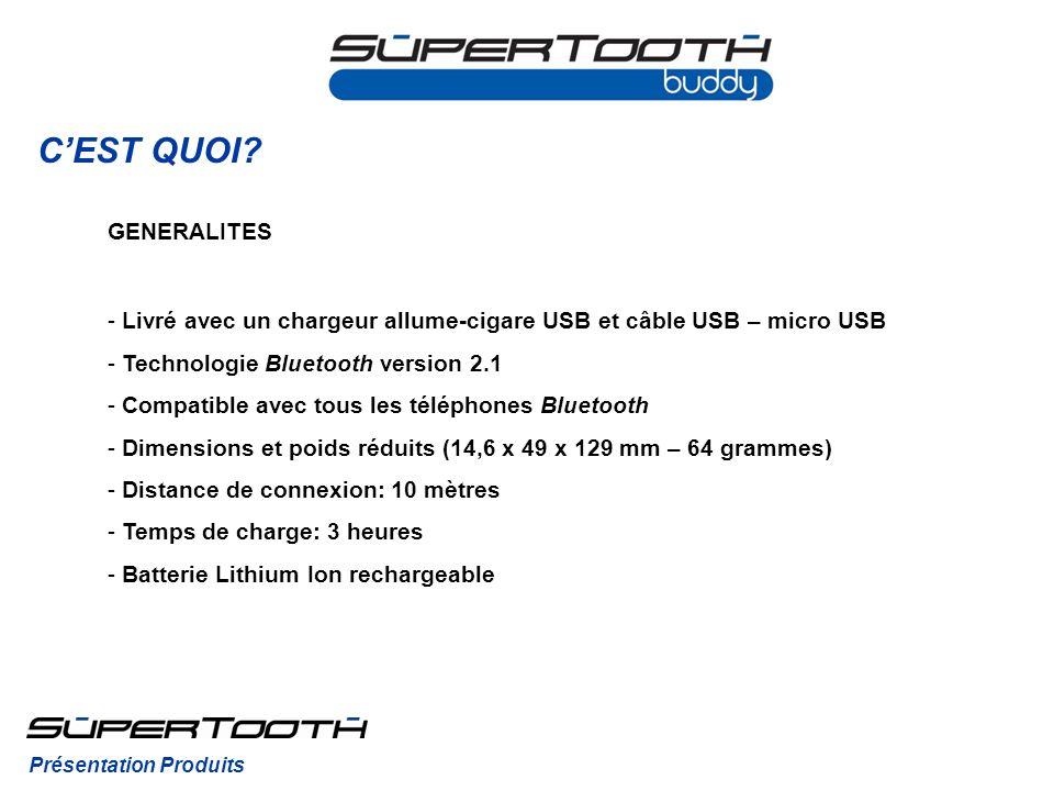 CEST QUOI? GENERALITES - Livré avec un chargeur allume-cigare USB et câble USB – micro USB - Technologie Bluetooth version 2.1 - Compatible avec tous