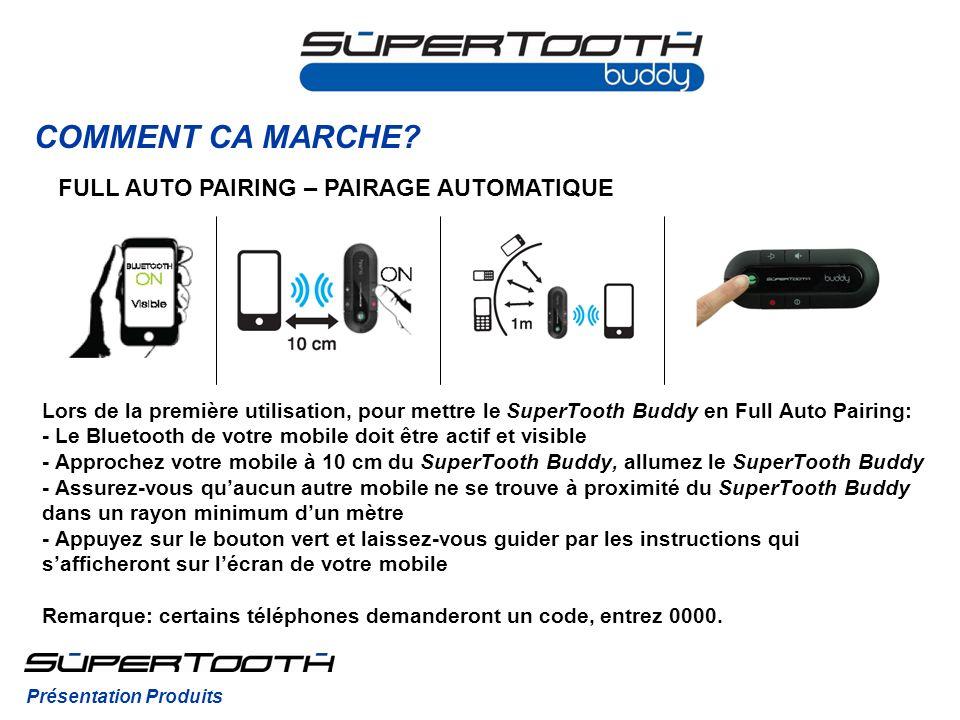 COMMENT CA MARCHE? Lors de la première utilisation, pour mettre le SuperTooth Buddy en Full Auto Pairing: - Le Bluetooth de votre mobile doit être act