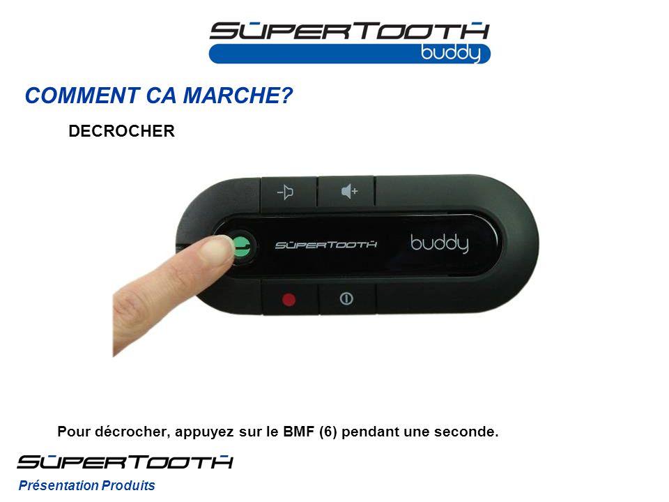 COMMENT CA MARCHE? DECROCHER Pour décrocher, appuyez sur le BMF (6) pendant une seconde. Présentation Produits