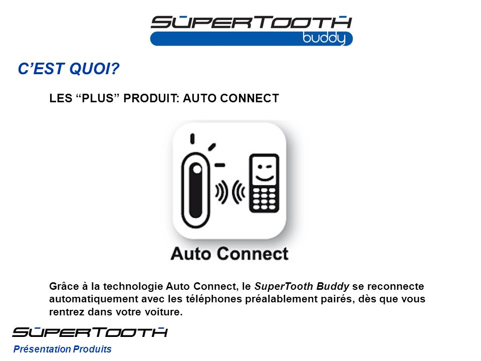 CEST QUOI? Grâce à la technologie Auto Connect, le SuperTooth Buddy se reconnecte automatiquement avec les téléphones préalablement pairés, dès que vo