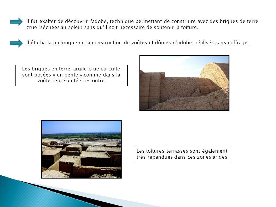 Il fut exalter de découvrir l adobe, technique permettant de construire avec des briques de terre crue (séchées au soleil) sans quil soit nécessaire de soutenir la toiture.