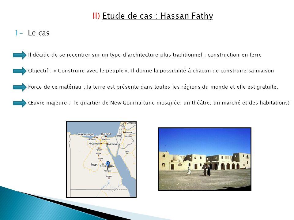 II) Etude de cas : Hassan Fathy 1- Le cas Il décide de se recentrer sur un type darchitecture plus traditionnel : construction en terre Objectif : « Construire avec le peuple ».