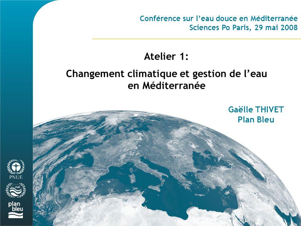 Conférence sur leau douce en Méditerranée Sciences Po Paris, 29 mai 2008 Atelier 1: Changement climatique et gestion de leau en Méditerranée Gaëlle THIVET Plan Bleu