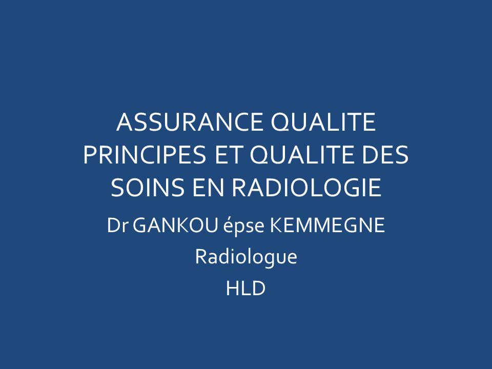 ASSURANCE QUALITE PRINCIPES ET QUALITE DES SOINS EN RADIOLOGIE Dr GANKOU épse KEMMEGNE Radiologue HLD