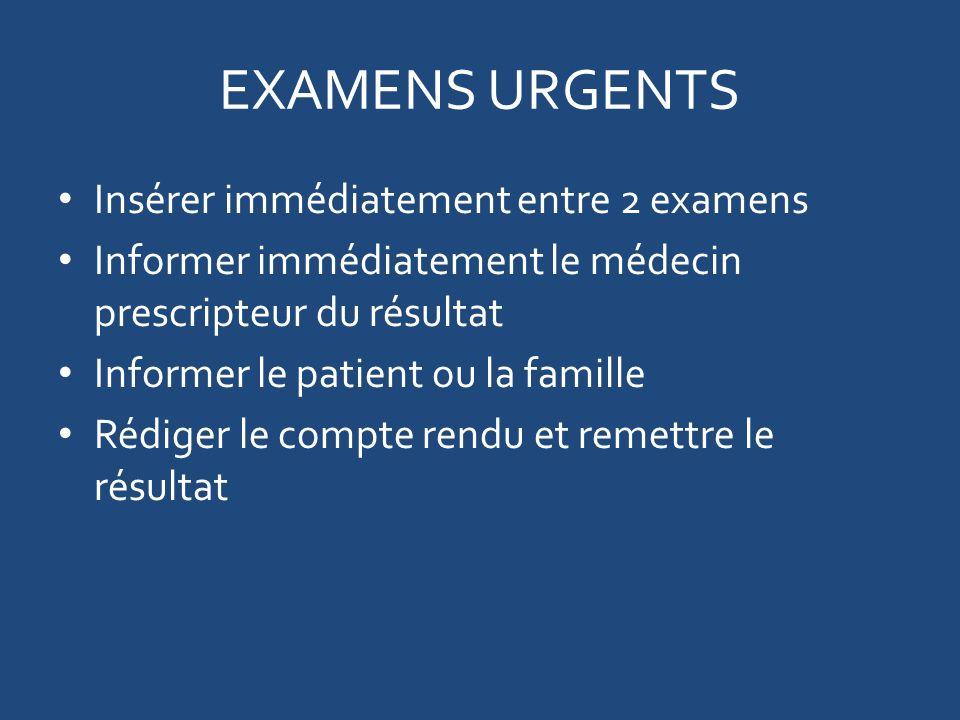 EXAMENS URGENTS Insérer immédiatement entre 2 examens Informer immédiatement le médecin prescripteur du résultat Informer le patient ou la famille Rédiger le compte rendu et remettre le résultat