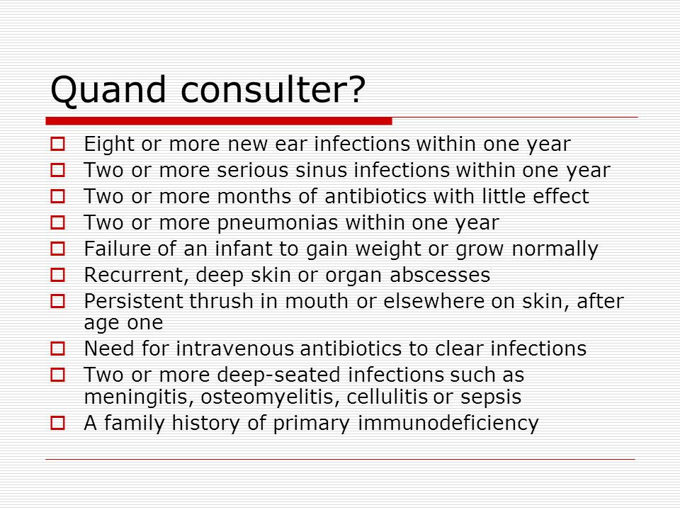 Quand consulter? Eight or more new ear infections within one year Two or more serious sinus infections within one year Two or more months of antibioti