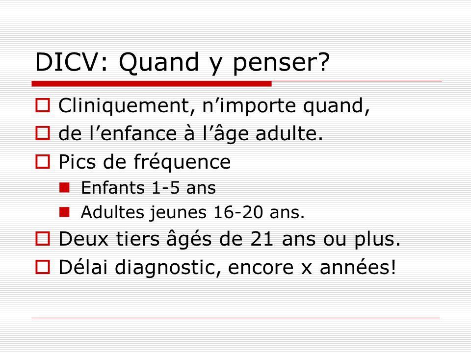 DICV: Quand y penser? Cliniquement, nimporte quand, de lenfance à lâge adulte. Pics de fréquence Enfants 1-5 ans Adultes jeunes 16-20 ans. Deux tiers